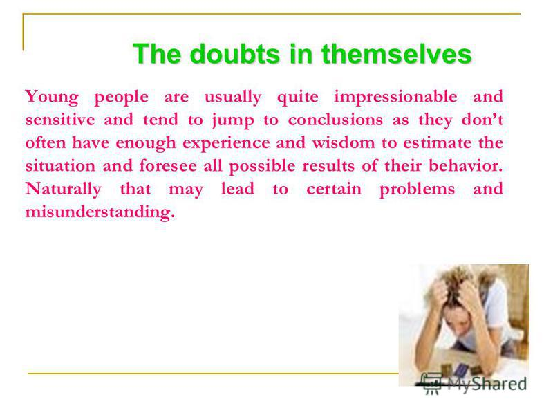 The doubts in themselves Young people are usually quite impressionable and sensitive and tend to jump to conclusions as they dont often have enough experience and wisdom to estimate the situation and foresee all possible results of their behavior. Na