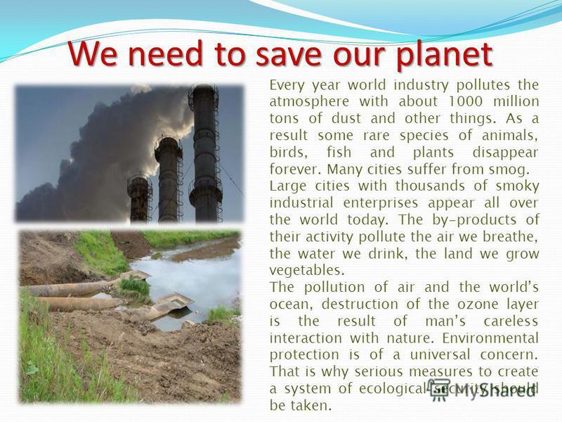 Ecological problems Since ancient times Nature has served man, being the source of his life. For thousands of years people lived in harmony with environment and it seemed to them that natural riches were unlimited. But with the development of civiliz
