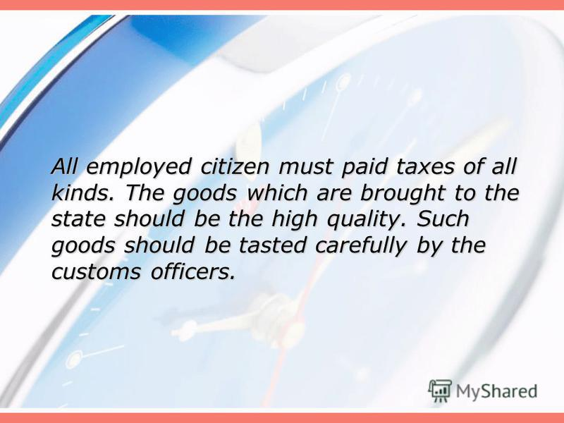All employed citizen must paid taxes of all kinds. The goods which are brought to the state should be the high quality. Such goods should be tasted carefully by the customs officers.