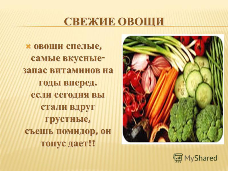 СВЕЖИЕ ОВОЩИ овощи спелые, самые вкусные - запас витаминов на годы вперед. если сегодня вы стали вдруг грустные, съешь помидор, он тонус дает !! овощи спелые, самые вкусные - запас витаминов на годы вперед. если сегодня вы стали вдруг грустные, съешь