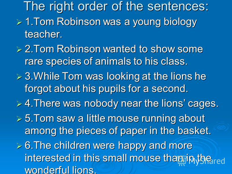 The right order of the sentences: 1.Tom Robinson was a young biology teacher. 1.Tom Robinson was a young biology teacher. 2.Tom Robinson wanted to show some rare species of animals to his class. 2.Tom Robinson wanted to show some rare species of anim