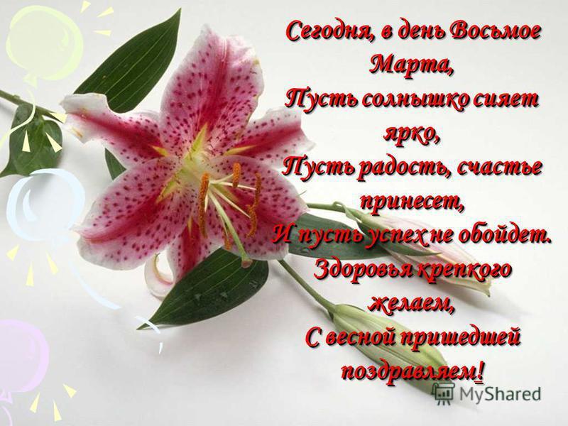 Сегодня, в день Восьмое Марта, Пусть солнышко сияет ярко, Пусть радость, счастье принесет, И пусть успех не обойдет. Здоровья крепкого желаем, С весной пришедшей поздравляем!