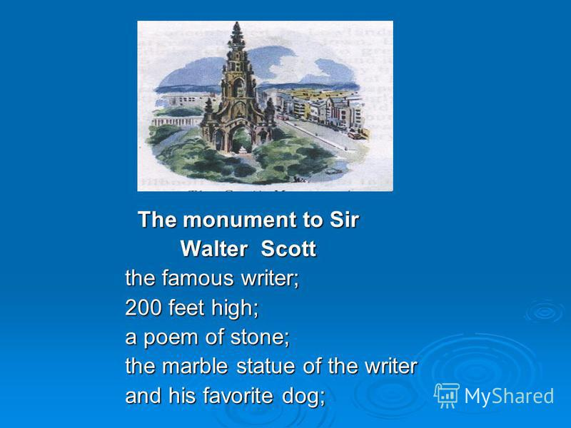 The monument to Sir The monument to Sir Walter Scott Walter Scott the famous writer; 200 feet high; a poem of stone; the marble statue of the writer and his favorite dog;