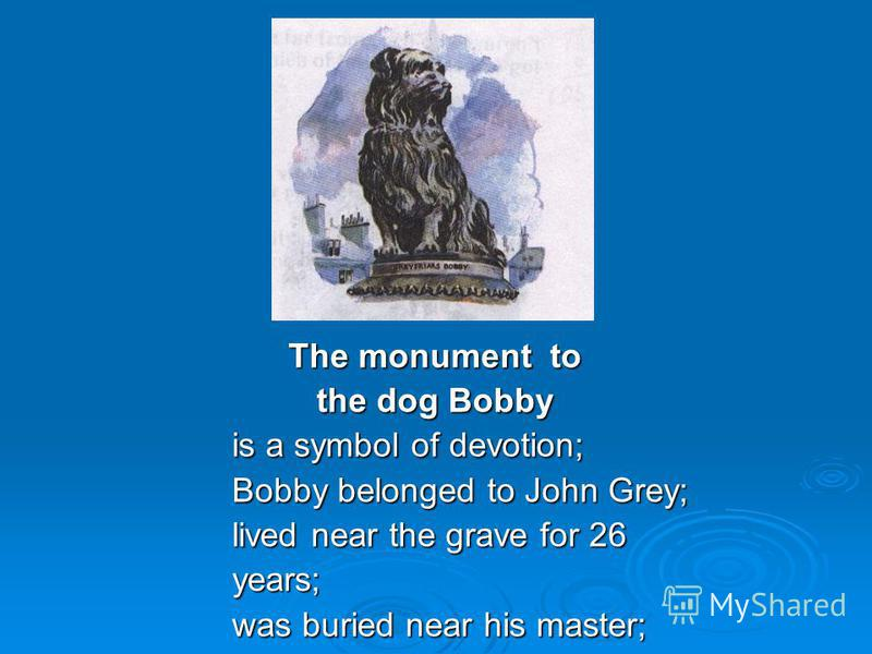 The monument to The monument to the dog Bobby the dog Bobby is a symbol of devotion; Bobby belonged to John Grey; lived near the grave for 26 years; was buried near his master;