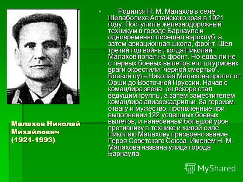 Малахов Николай Михайлович (1921-1993) Родился Н. М. Малахов в селе Шелаболихе Алтайского края в 1921 году. Поступил в железнодорожный техникум в городе Барнауле и одновременно посещал аэроклуб, а затем авиационная школа, фронт. Шел третий год войны,