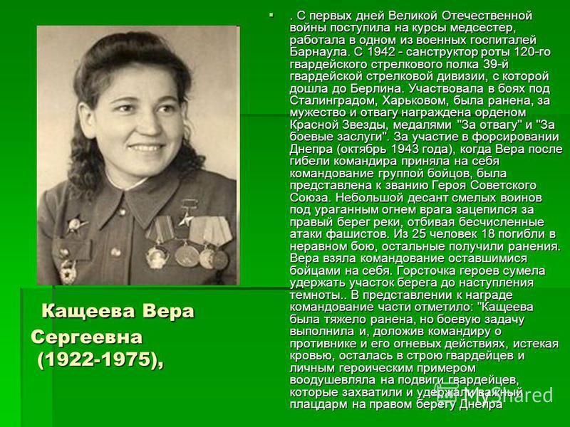 Кащеева Вера Сергеевна (1922-1975), Кащеева Вера Сергеевна (1922-1975),. С первых дней Великой Отечественной войны поступила на курсы медсестер, работала в одном из военных госпиталей Барнаула. С 1942 - санструктор роты 120-го гвардейского стрелковог