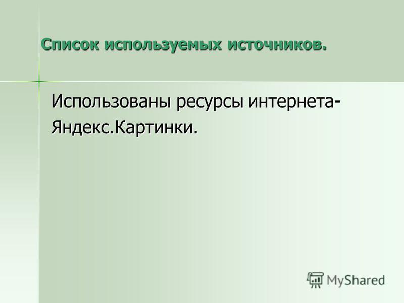 Список используемых источников. Использованы ресурсы интернета- Яндекс.Картинки.
