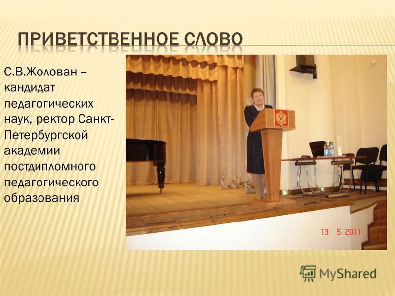 С.В.Жолован – кандидат педагогических наук, ректор Санкт- Петербургской академии постдипломного педагогического образования