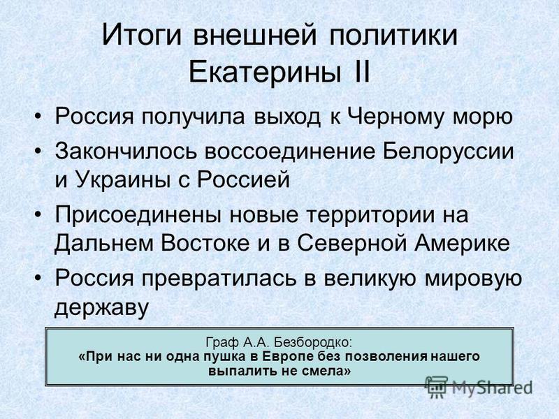 Итоги внешней политики Екатерины II Россия получила выход к Черному морю Закончилось воссоединение Белоруссии и Украины с Россией Присоединены новые территории на Дальнем Востоке и в Северной Америке Россия превратилась в великую мировую державу Граф