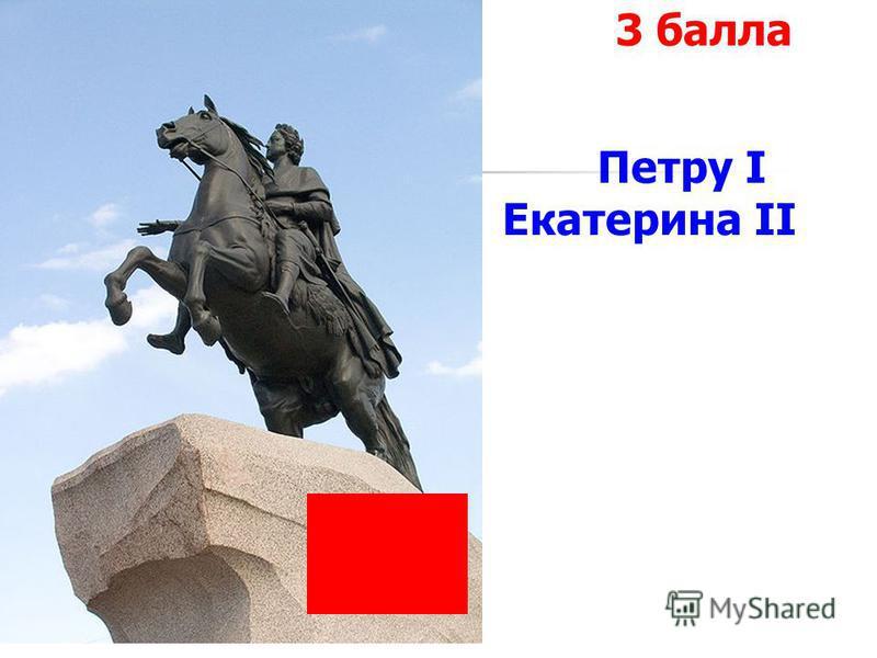 1 команда 3 балла Петру I Екатерина II