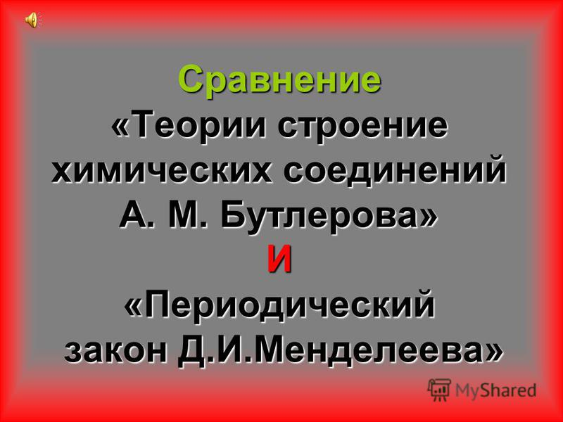 Сравнение «Теории строение химических соединений А. М. Бутлерова» И «Периодический закон Д.И.Менделеева»