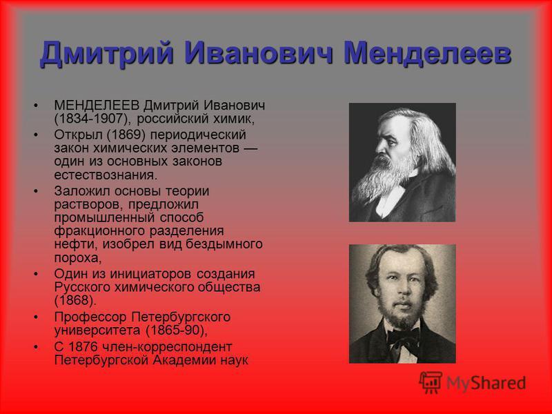 Дмитрий Иванович Менделеев МЕНДЕЛЕЕВ Дмитрий Иванович (1834-1907), российский химик, Открыл (1869) периодический закон химических элементов один из основных законов естествознания. Заложил основы теории растворов, предложил промышленный способ фракци