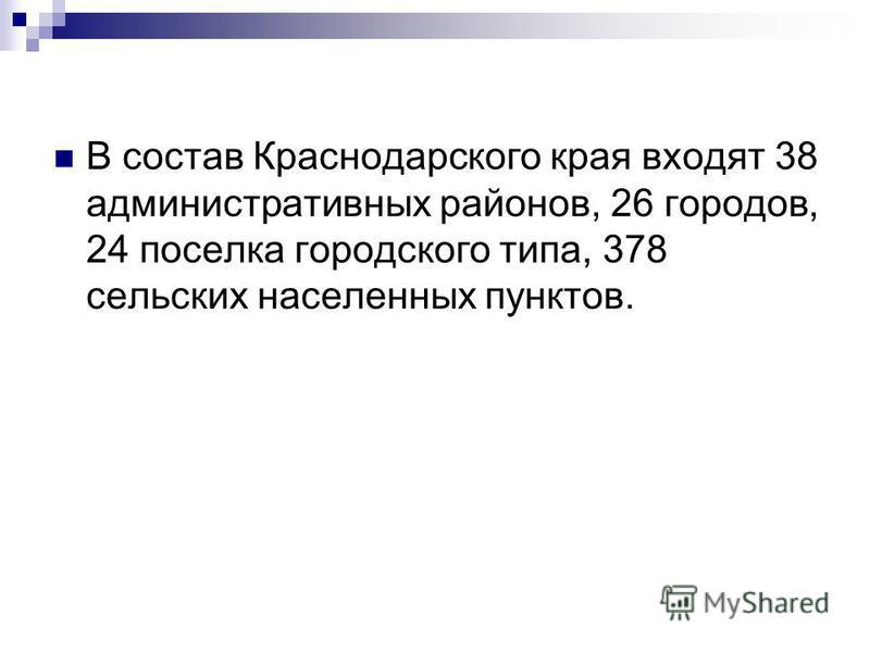 В состав Краснодарского края входят 38 административных районов, 26 городов, 24 поселка городского типа, 378 сельских населенных пунктов.