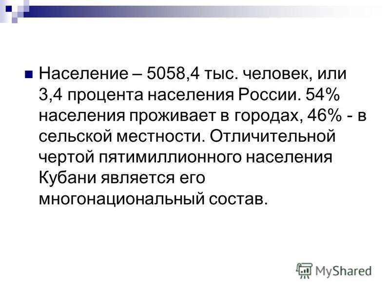 Население – 5058,4 тыс. человек, или 3,4 процента населения России. 54% населения проживает в городах, 46% - в сельской местности. Отличительной чертой пятимиллионного населения Кубани является его многонациональный состав.