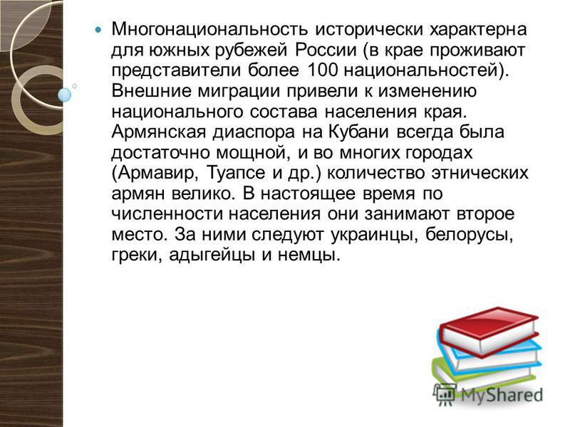 Многонациональность исторически характерна для южных рубежей России (в крае проживают представители более 100 национальностей). Внешние миграции привели к изменению национального состава населения края. Армянская диаспора на Кубани всегда была достат