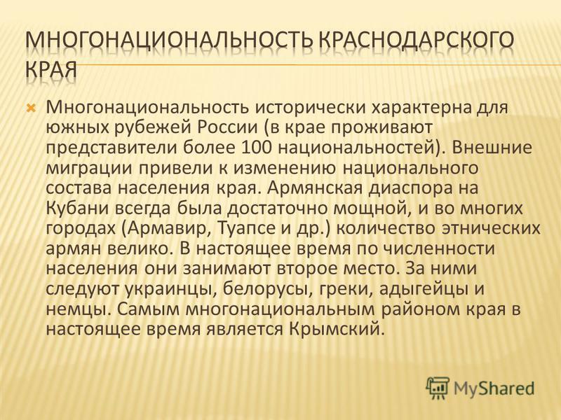 Многонациональность исторически характерна для южных рубежей России ( в крае проживают представители более 100 национальностей ). Внешние миграции привели к изменению национального состава населения края. Армянская диаспора на Кубани всегда была дост