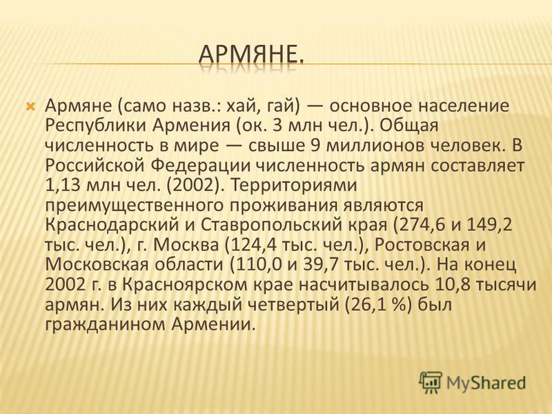 Армяне ( само назв.: хай, гай ) основное население Республики Армения ( ок. 3 млн чел.). Общая численность в мире свыше 9 миллионов человек. В Российской Федерации численность армян составляет 1,13 млн чел. (2002). Территориями преимущественного прож
