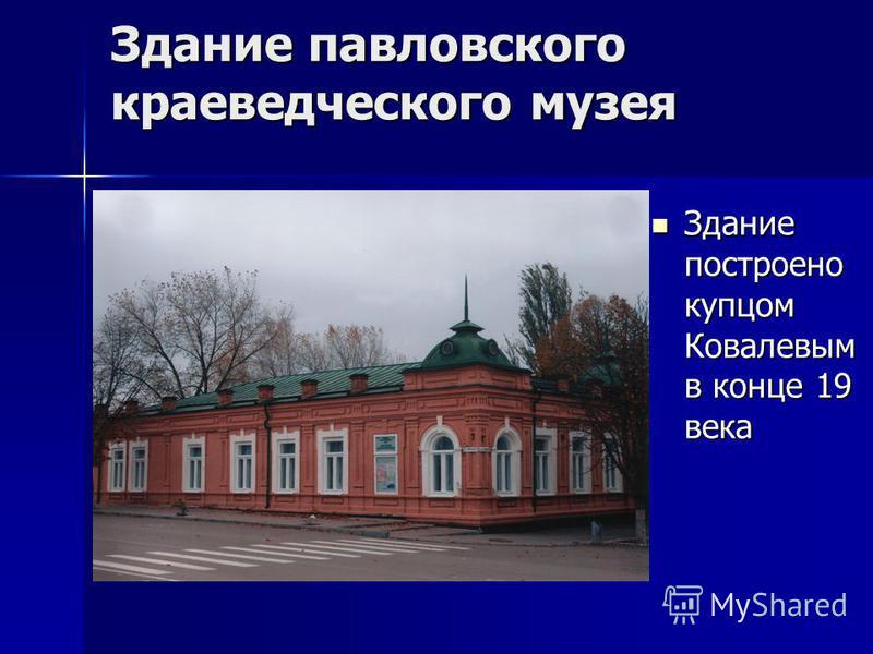 Здание павловского краеведческого музея Здание построено купцом Ковалевым в конце 19 века Здание построено купцом Ковалевым в конце 19 века