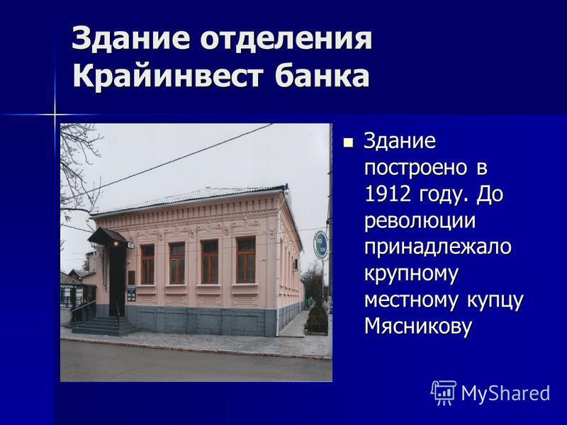 Здание отделения Крайинвест банка Здание построено в 1912 году. До революции принадлежало крупному местному купцу Мясникову Здание построено в 1912 году. До революции принадлежало крупному местному купцу Мясникову