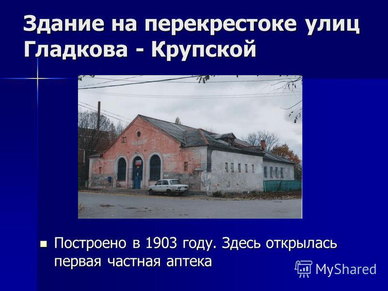 Здание на перекрестоке улиц Гладкова - Крупской Построено в 1903 году. Здесь открылась первая частная аптека Построено в 1903 году. Здесь открылась первая частная аптека