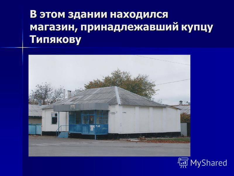 В этом здании находился магазин, принадлежавший купцу Типякову