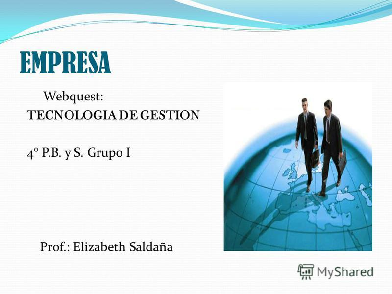 EMPRESA Webquest: TECNOLOGIA DE GESTION 4° P.B. y S. Grupo I Prof.: Elizabeth Saldaña