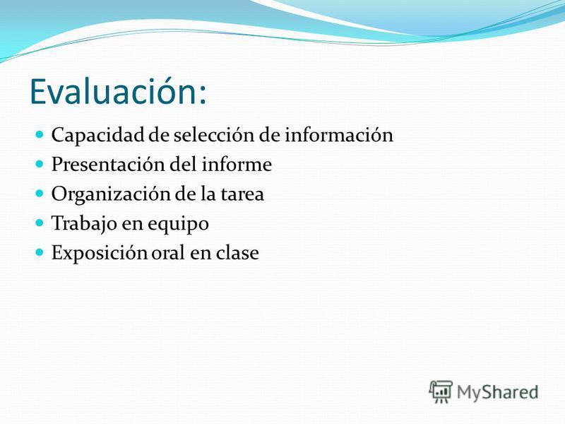 Evaluación: Capacidad de selección de información Presentación del informe Organización de la tarea Trabajo en equipo Exposición oral en clase