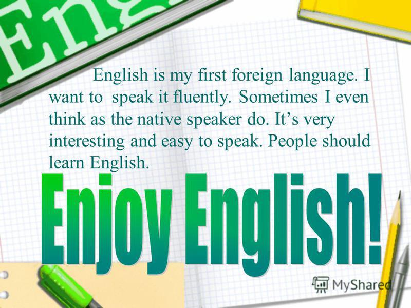 English is my first foreign language. I want to speak it fluently. Sometimes I even think as the native speaker do. Its very interesting and easy to speak. People should learn English.