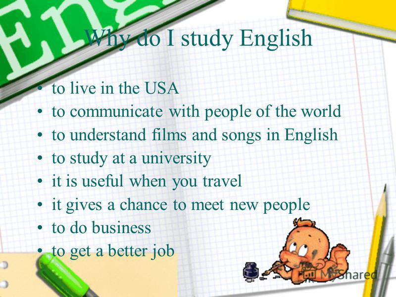 Why do I study English to live in the USA to communicate with people of the world to understand films and songs in English to study at a university it is useful when you travel it gives a chance to meet new people to do business to get a better job