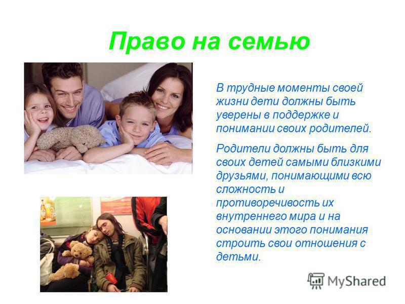 Право на семью В трудные моменты своей жизни дети должны быть уверены в поддержке и понимании своих родителей. Родители должны быть для своих детей самыми близкими друзьями, понимающими всю сложность и противоречивость их внутреннего мира и на основа