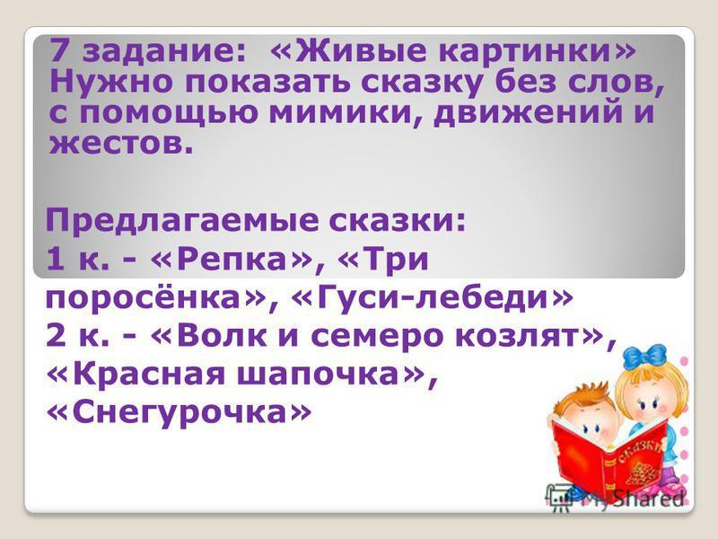 7 задание: «Живые картинки» Нужно показать сказку без слов, с помощью мимики, движений и жестов. Предлагаемые сказки: 1 к. - «Репка», «Три поросёнка», «Гуси-лебеди» 2 к. - «Волк и семеро козлят», «Красная шапочка», «Снегурочка»