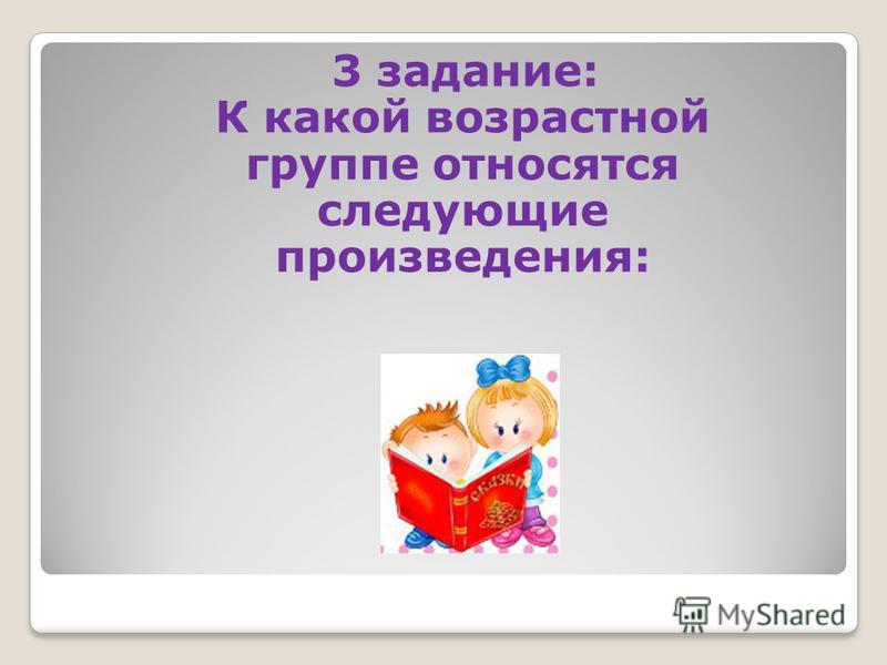 3 задание: К какой возрастной группе относятся следующие произведения: