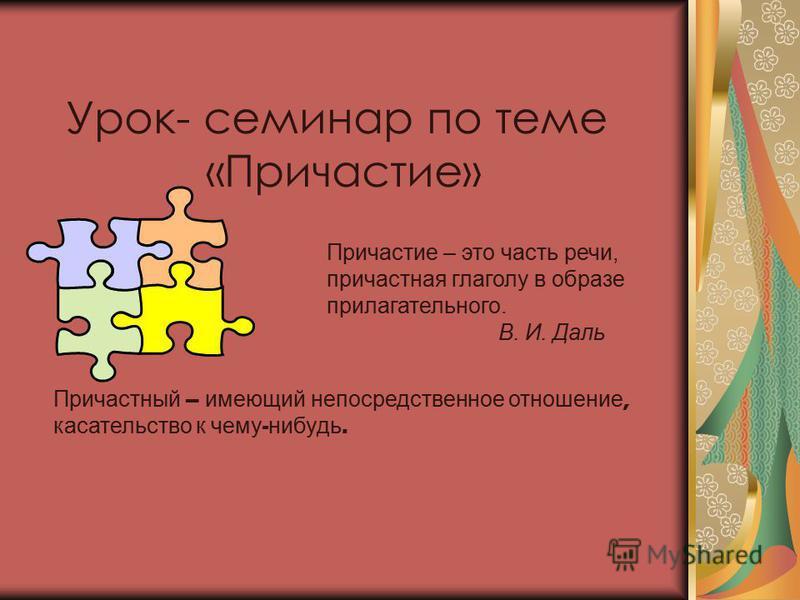Урок- семинар по теме «Причастие» Причастие – это часть речи, причастная глаголу в образе прилагательного. В. И. Даль Причастный – и умеющий непосредственное отношение, касательство к ч ему - нибудь.