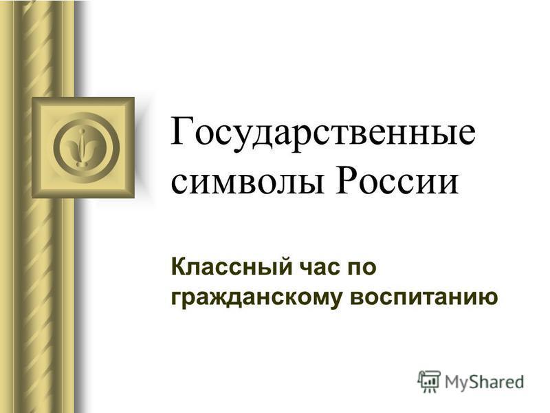 Государственные символы России Классный час по гражданскому воспитанию