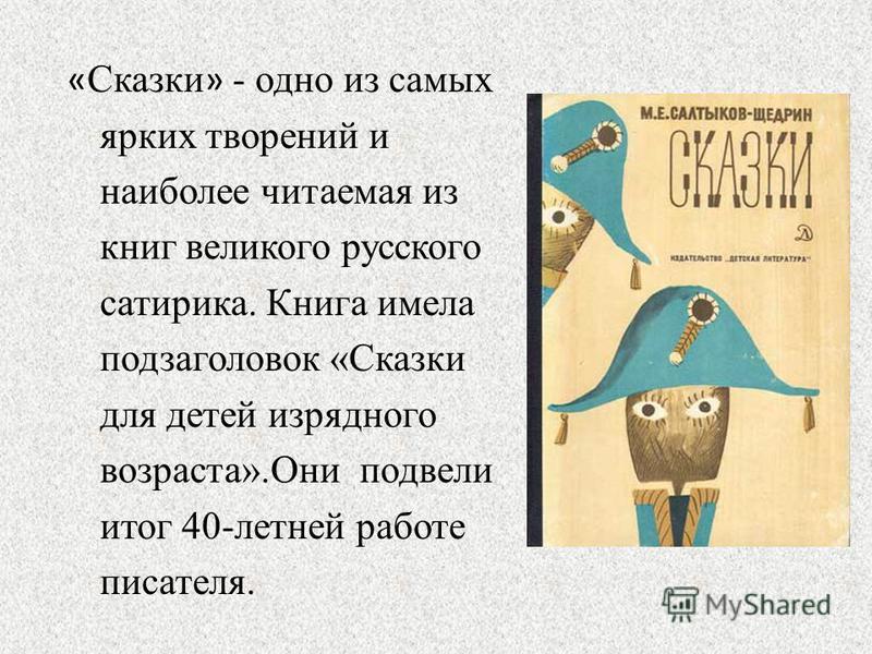 « Сказки » - одно из самых ярких творений и наиболее читаемая из книг великого русского сатирика. Книга имела подзаголовок «Сказки для детей изрядного возраста».Они подвели итог 40-летней работе писателя.