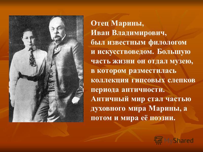Отец Марины, Иван Владимирович, был известным филологом и искусствоведом. Большую часть жизни он отдал музею, в котором разместилась коллекция гипсовых слепков периода античности. Античный мир стал частью духовного мира Марины, а потом и мира её поэз