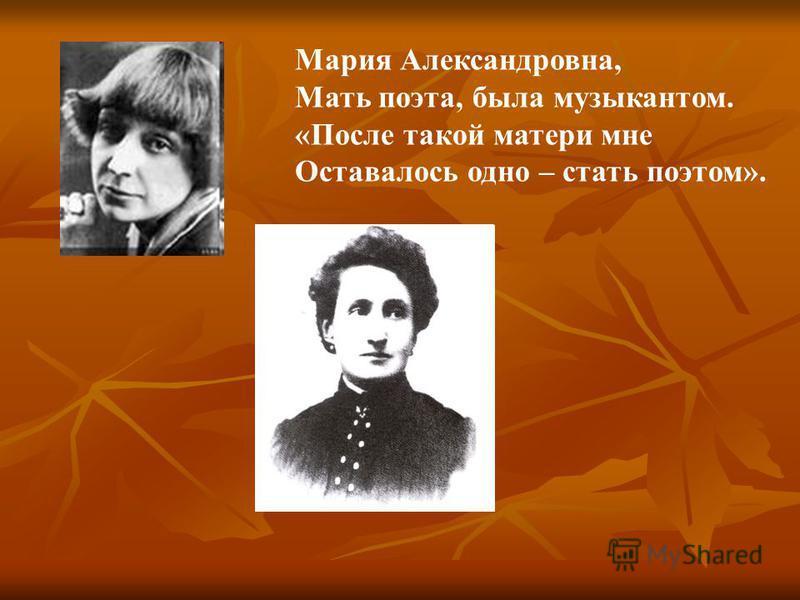 Мария Александровна, Мать поэта, была музыкантом. «После такой матери мне Оставалось одно – стать поэтом».