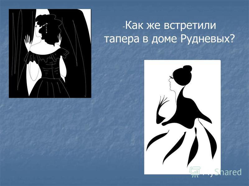 - Как же встретили тапера в доме Рудневых?