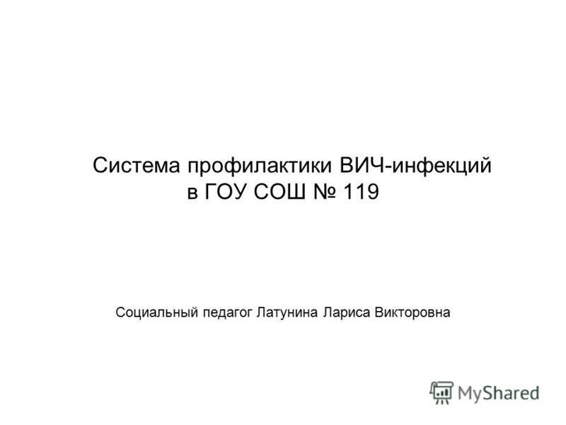 Система профилактики ВИЧ-инфекций в ГОУ СОШ 119 Социальный педагог Латунина Лариса Викторовна