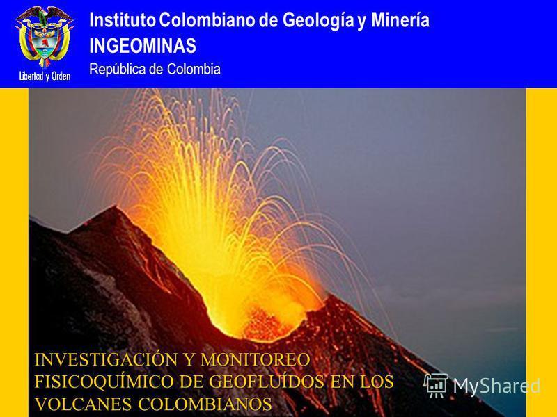 Instituto Colombiano de Geología y Minería INGEOMINAS República de Colombia INVESTIGACIÓN Y MONITOREO FISICOQUÍMICO DE GEOFLUÍDOS EN LOS VOLCANES COLOMBIANOS