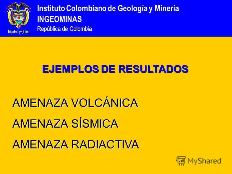 Instituto Colombiano de Geología y Minería INGEOMINAS República de Colombia EJEMPLOS DE RESULTADOS AMENAZA VOLCÁNICA AMENAZA SÍSMICA AMENAZA RADIACTIVA