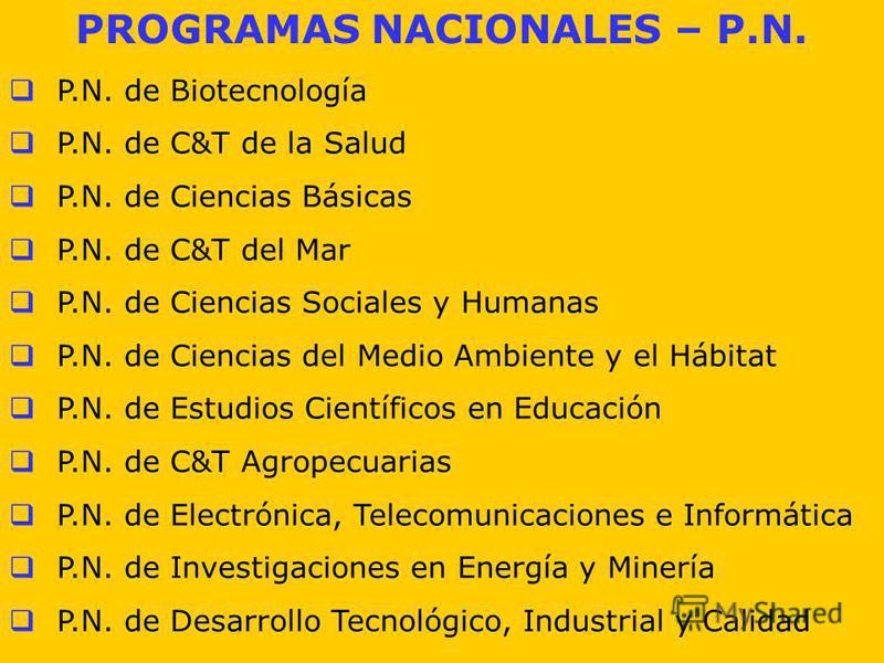 PROGRAMAS NACIONALES – P.N. P.N. de Biotecnología P.N. de C&T de la Salud P.N. de Ciencias Básicas P.N. de C&T del Mar P.N. de Ciencias Sociales y Humanas P.N. de Ciencias del Medio Ambiente y el Hábitat P.N. de Estudios Científicos en Educación P.N.