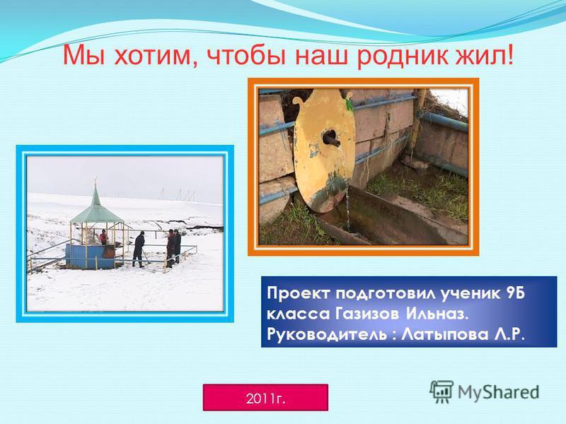 Мы хотим, чтобы наш родник жил! Проект подготовил ученик 9Б класса Газизов Ильназ. Руководитель : Латыпова Л.Р. 2011 г.