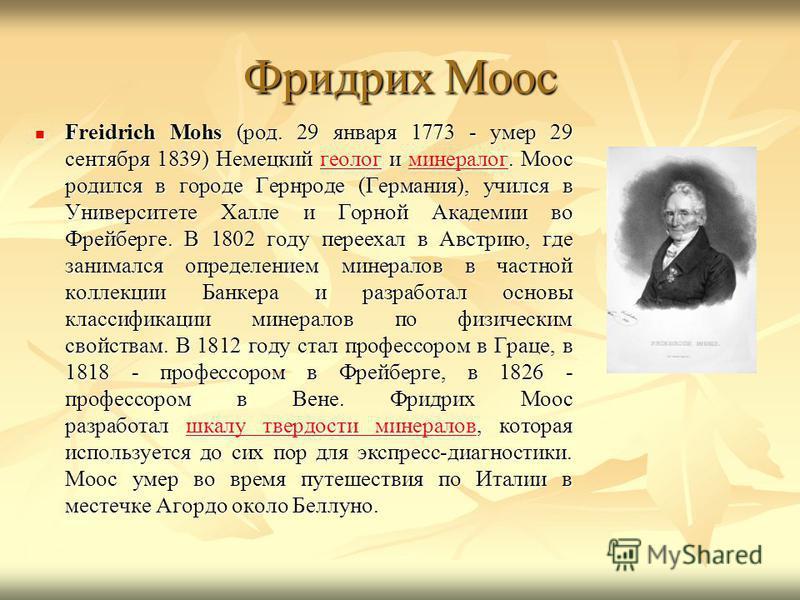 Фридрих Моос Freidrich Mohs (род. 29 января 1773 - умер 29 сентября 1839) Немецкий геолог и минералог. Моос родился в городе Гернроде (Германия), учился в Университете Халле и Горной Академии во Фрейберге. В 1802 году переехал в Австрию, где занималс
