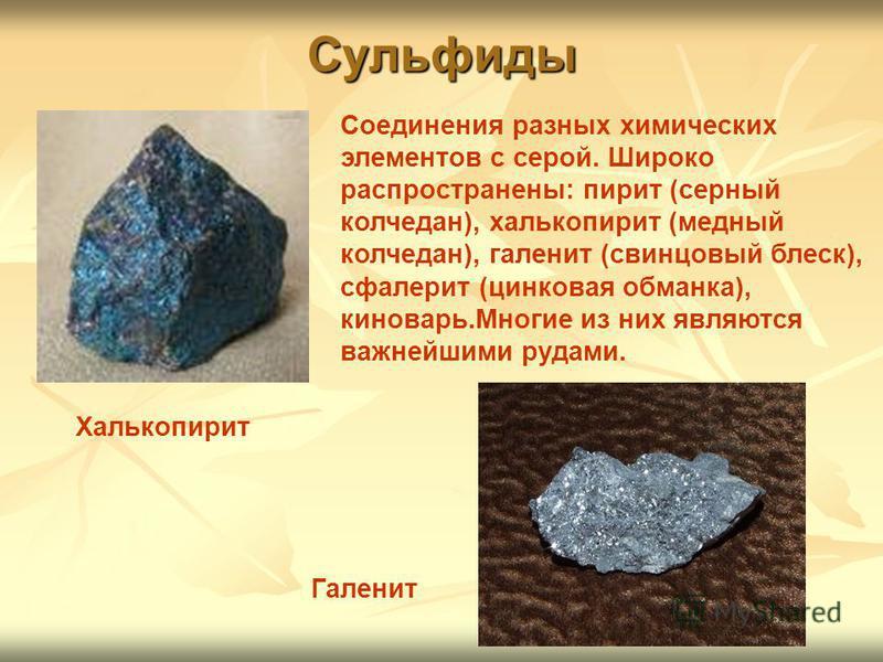 Сульфиды Халькопирит Галенит Соединения разных химических элементов с серой. Широко распространены: пирит (серный колчедан), халькопирит (медный колчедан), галенит (свинцовый блеск), сфалерит (цинковая обманка), киноварь.Многие из них являются важней