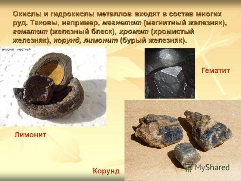 Окислы и гидрокислы металлов входят в состав многих руд. Таковы, например, магнетит (магнитный железняк), гематит (железный блеск), хромит (хромистый железняк), корунд, лимонит (бурый железняк). Лимонит Корунд Гематит