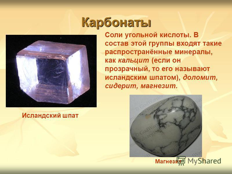 Карбонаты Соли угольной кислоты. В состав этой группы входят такие распространённые минералы, как кальцит (если он прозрачный, то его называют исландским шпатом), доломит, сидерит, магнезит. Магнезит Исландский шпат