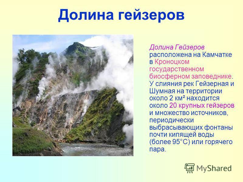 Долина гейзеров Долина Гейзеров расположена на Камчатке в Кроноцком государственном биосферном заповеднике. У слияния рек Гейзерная и Шумная на территории около 2 км² находится около 20 крупных гейзеров и множество источников, периодически выбрасываю