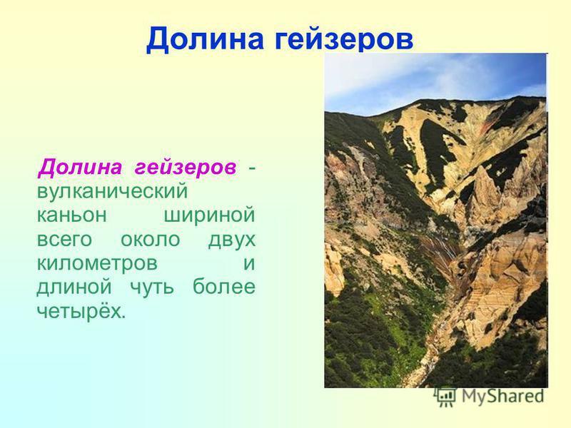 Долина гейзеров Долина гейзеров - вулканический каньон шириной всего около двух километров и длиной чуть более четырёх.