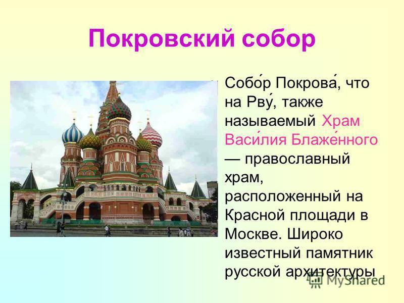 Покровский собор Собо́р Покрова́, что на Рву́, также называемый Храм Васи́лия Блаже́него православный храм, расположенный на Красной площади в Москве. Широко известный памятник русской архитектуры